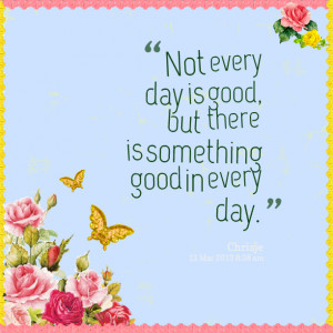 Quotes Picture: not every day is good, but there is something good in ...