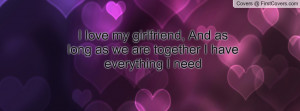 love my girlfriend, And as long as we are together I have everything ...