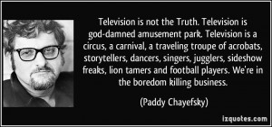 Television is not the Truth. Television is god-damned amusement park ...