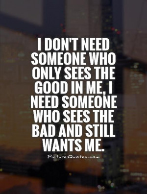 don't need someone who only sees the good in me, I need someone who ...