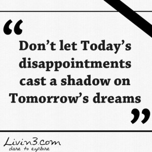 Positive Quote Don't let Today's disappointments cast a shadow on ...