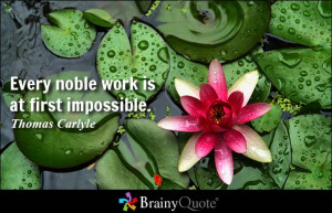 Every noble work is at first impossible. - Thomas Carlyle