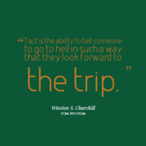Tact is the ability to tell someone to go to hell in such a way that ...