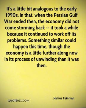 Joshua Feinman - It's a little bit analogous to the early 1990s, in ...