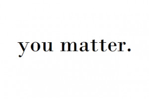 ... you do matter. You matter to a lot of people; you matter to this world