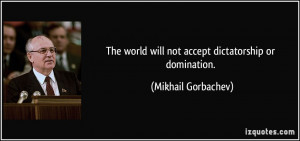 ... world will not accept dictatorship or domination. - Mikhail Gorbachev
