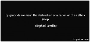 By genocide we mean the destruction of a nation or of an ethnic group ...