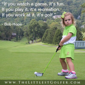 quote. Bob Hope was good for the game, as is The Littlest Golfer! Golf ...