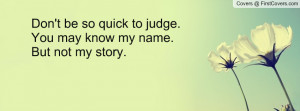 don't be so quick to judge. you may know my name. but not my story ...