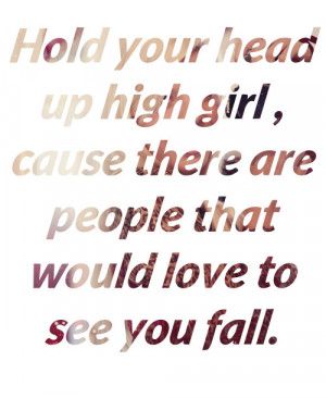 Hold Your Head Up High Girl, Cause There Are People That Would Love To ...