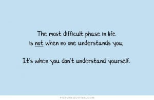 The most difficult phase in life is not when no one understands you ...