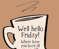 Well hello Friday, where have you been all my week