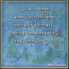 ... children think of fairness, caring, and integrity, they think of you
