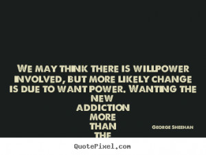 George Sheehan Quotes - We may think there is willpower involved, but ...