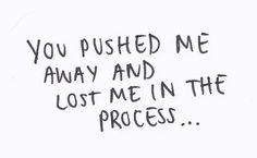 Pushing Me Away Quotes You pushed me away and lost me