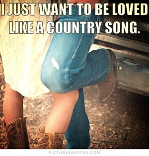 just want to be loved like a country song Picture Quote #1