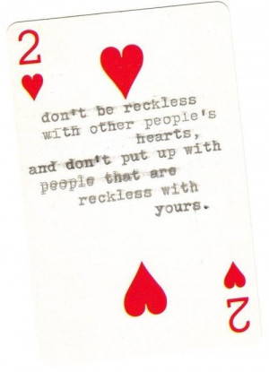 Don't be reckless with other people's hearts .... words of wisdom