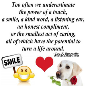 underestimate the power of a touch a smile akind word a listening ear ...