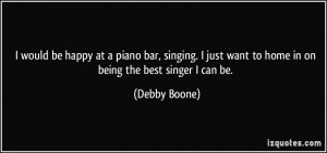 would be happy at a piano bar, singing. I just want to home in on ...