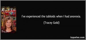 ve experienced the tabloids when I had anorexia. - Tracey Gold