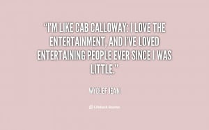 like Cab Calloway: I love the entertainment, and I've loved ...