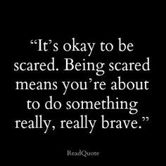 ... Being scared means you're about to do something really, really brave