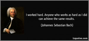 ... hard as I did can achieve the same results. - Johannes Sebastian Bach
