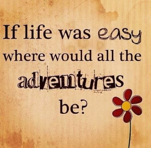 If life was easy where would all the adventures be?