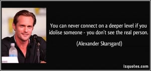 You can never connect on a deeper level if you idolise someone - you ...