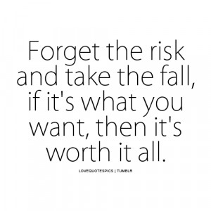 Forget the risk and take the fall, if it's what you want, then it ...