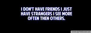 don't have friends I just have strangers I see more often then ...