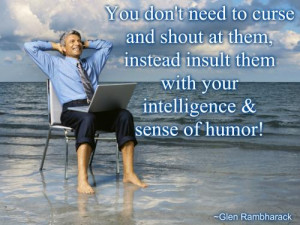 to curse and shout at them, instead insult them with your intelligence ...