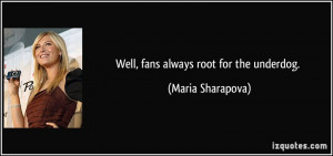 Well, fans always root for the underdog. - Maria Sharapova