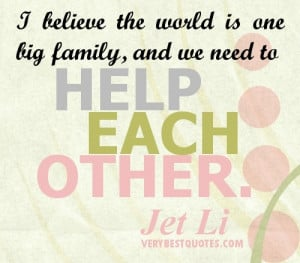 Help Each Other Quotes. I believe the world is one big family, and we ...