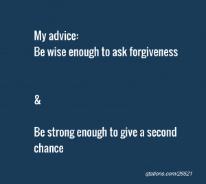 ... enough to ask forgiveness & Be strong enough to give a second chance