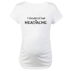 Funny maternity tops that read, I should of had a headache.