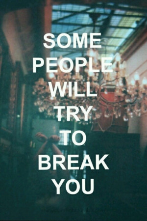 Some people will try to break you