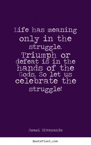 Life quotes - Life has meaning only in the struggle. triumph or defeat ...