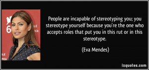 People are incapable of stereotyping you; you stereotype yourself ...