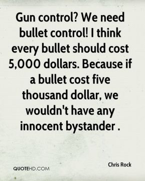 Chris Rock - Gun control? We need bullet control! I think every bullet ...