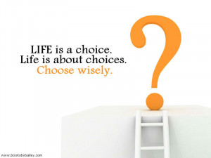 life-is-a-choice-life-is-about-choices-choose-wisely
