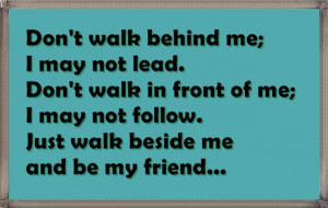 Don't walk behind me I may not lead. Don't walk in front of me; I may ...