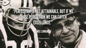 ... not attainable, but if we chase perfection we can catch excellence