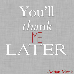 You'll thank me later - Adrian Monk quote