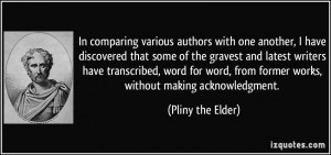 ... , from former works, without making acknowledgment. - Pliny the Elder