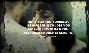 Until you find yourself, its impossible to lose you. Because I never ...