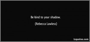 Be kind to your shadow. - Rebecca Lawless