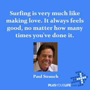 Surfing is very much like making love. It always feels good, no matter ...