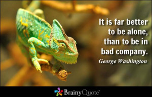 ... far better to be alone, than to be in bad company. - George Washington