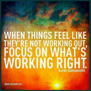 When things feel like they're not working out, focus on what's ...